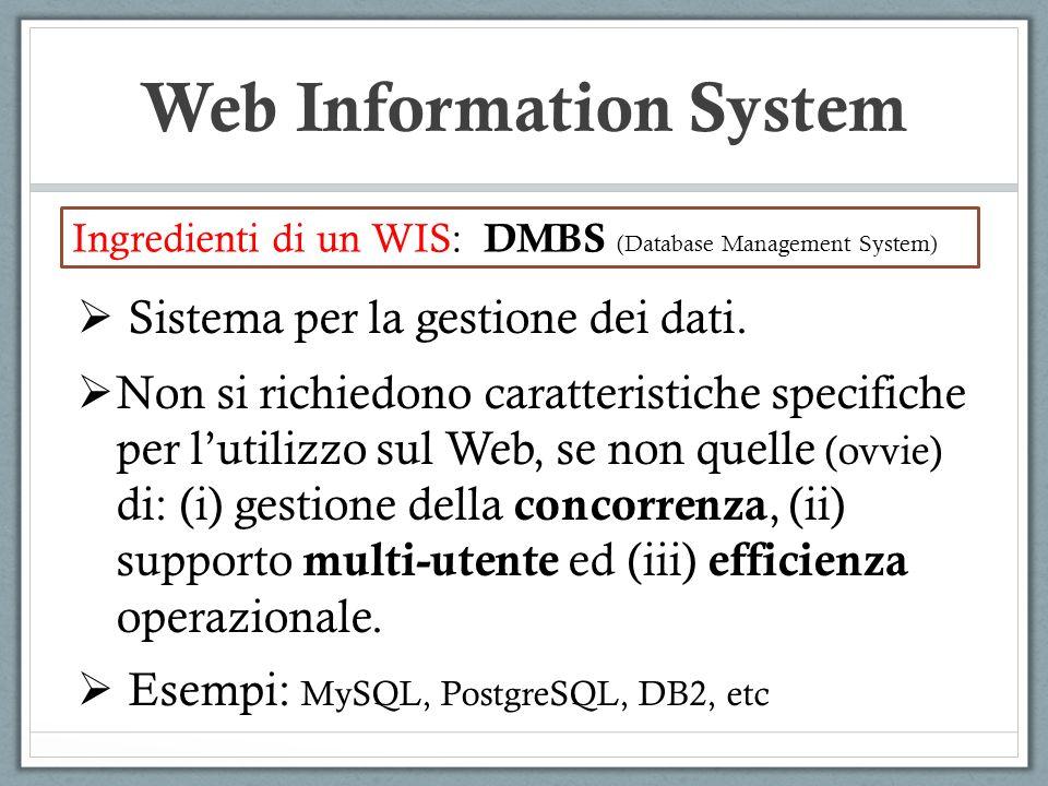 Web Information System Ingredienti di un WIS: DMBS (Database Management System) Sistema per la gestione dei dati. Non si richiedono caratteristiche sp