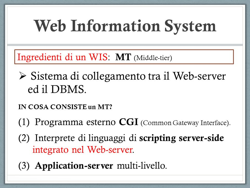 Web Information System Ingredienti di un WIS: MT (Middle-tier) Sistema di collegamento tra il Web-server ed il DBMS. IN COSA CONSISTE un MT? (1) Progr