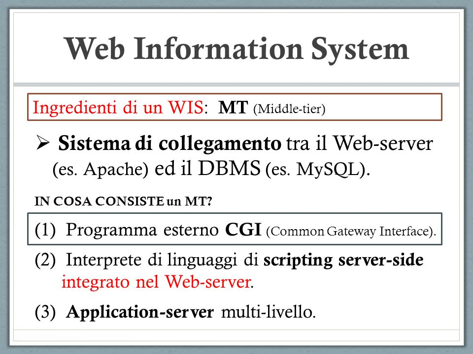 Web Information System Ingredienti di un WIS: MT (Middle-tier) Sistema di collegamento tra il Web-server (es. Apache) ed il DBMS (es. MySQL). IN COSA
