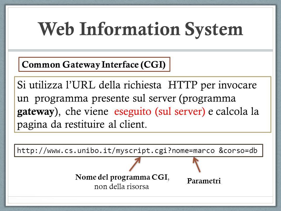 Web Information System Si utilizza lURL della richiesta HTTP per invocare un programma presente sul server (programma gateway ), che viene eseguito (sul server) e calcola la pagina da restituire al client.