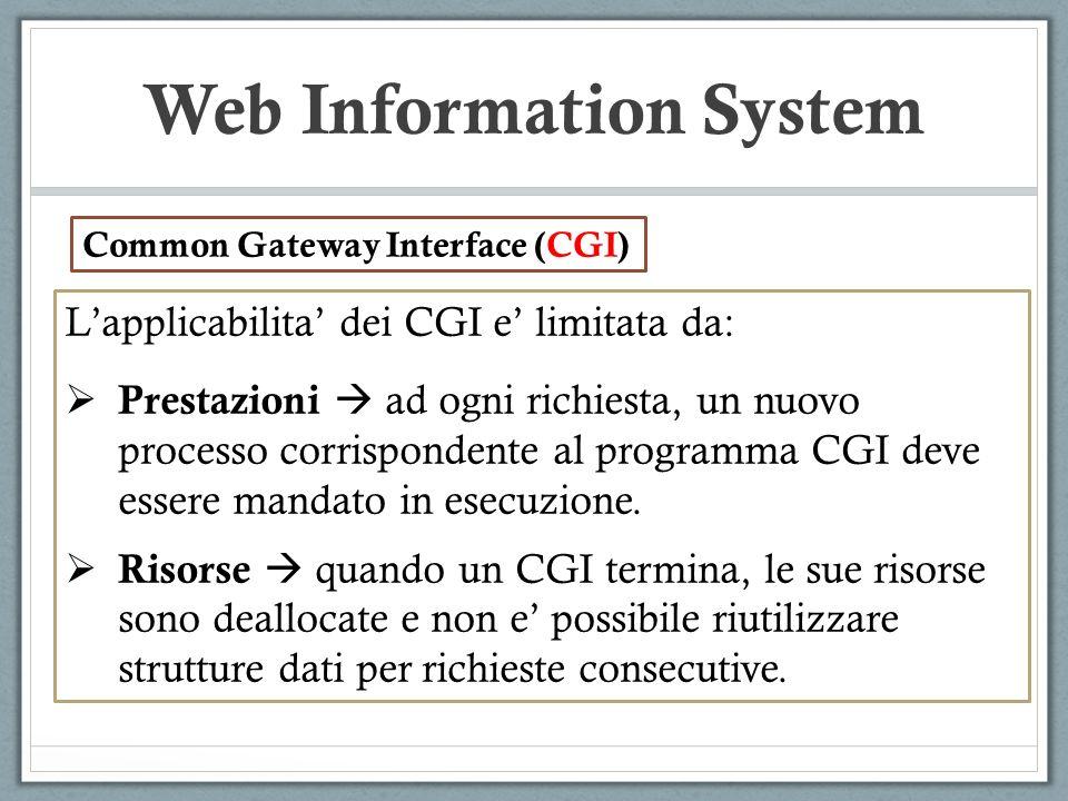 Web Information System Lapplicabilita dei CGI e limitata da: Prestazioni ad ogni richiesta, un nuovo processo corrispondente al programma CGI deve essere mandato in esecuzione.