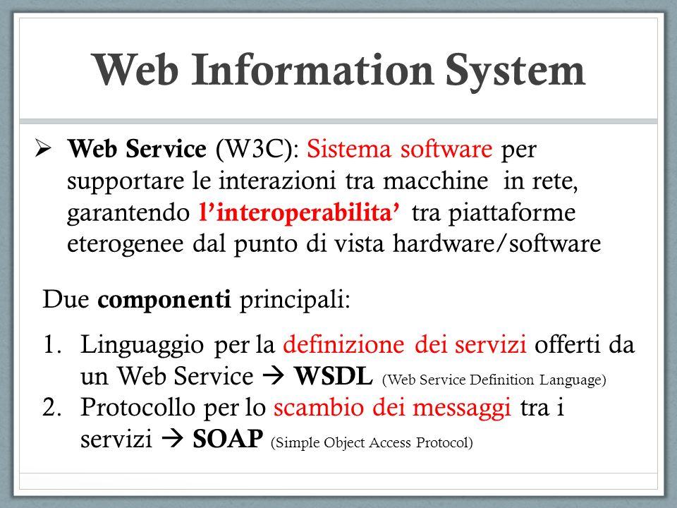 Web Information System Due componenti principali: 1.Linguaggio per la definizione dei servizi offerti da un Web Service WSDL (Web Service Definition Language) 2.Protocollo per lo scambio dei messaggi tra i servizi SOAP (Simple Object Access Protocol) Web Service (W3C): Sistema software per supportare le interazioni tra macchine in rete, garantendo linteroperabilita tra piattaforme eterogenee dal punto di vista hardware/software