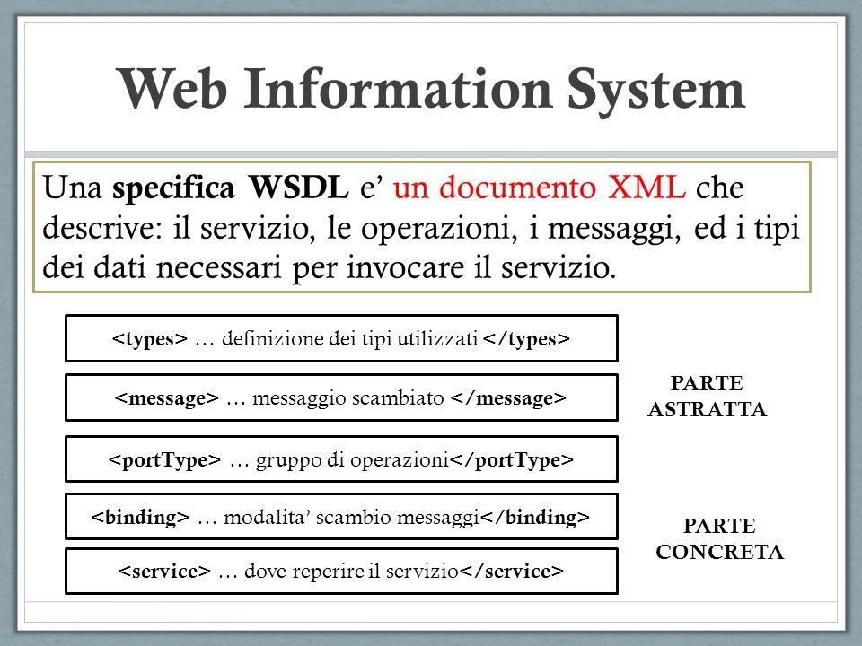 Web Information System Una specifica WSDL e un documento XML che descrive: il servizio, le operazioni, i messaggi, ed i tipi dei dati necessari per invocare il servizio.