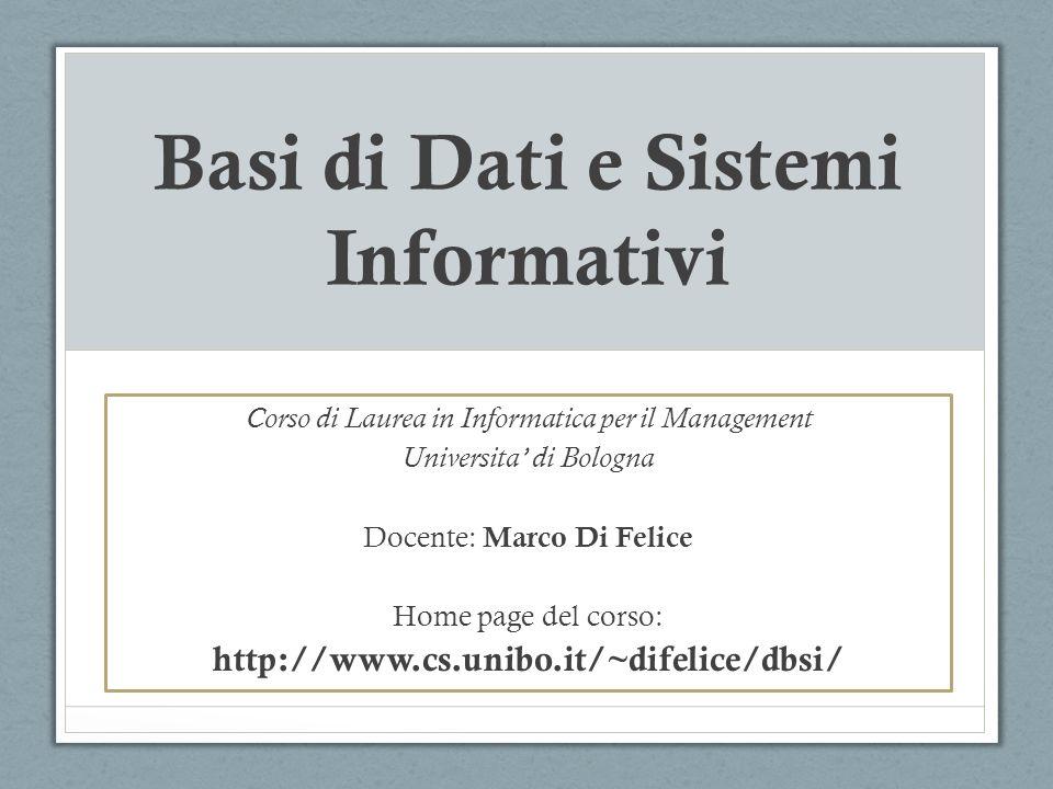 Basi di Dati e Sistemi Informativi Corso di Laurea in Informatica per il Management Universita di Bologna Docente: Marco Di Felice Home page del corso: http://www.cs.unibo.it/~difelice/dbsi/