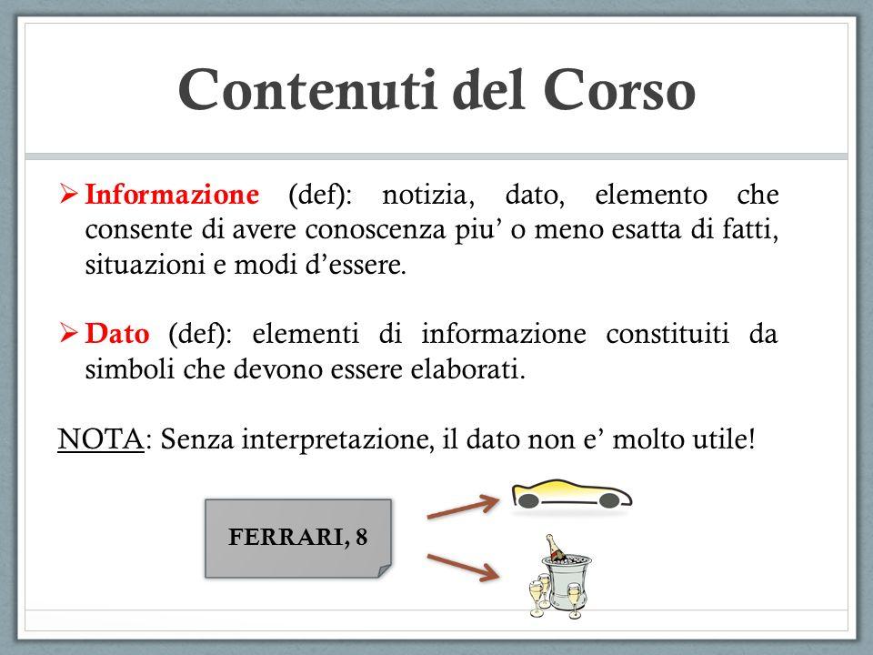 Contenuti del Corso Informazione (def): notizia, dato, elemento che consente di avere conoscenza piu o meno esatta di fatti, situazioni e modi dessere.
