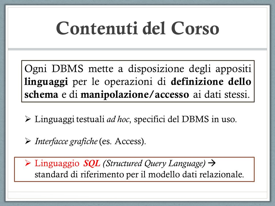 Contenuti del Corso Ogni DBMS mette a disposizione degli appositi linguaggi per le operazioni di definizione dello schema e di manipolazione/accesso ai dati stessi.