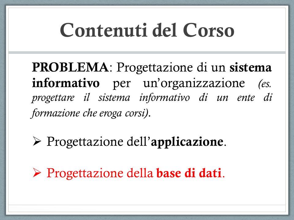 Contenuti del Corso PROBLEMA : Progettazione di un sistema informativo per unorganizzazione (es. progettare il sistema informativo di un ente di forma
