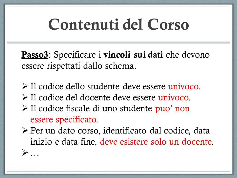 Contenuti del Corso Passo3 : Specificare i vincoli sui dati che devono essere rispettati dallo schema. Il codice dello studente deve essere univoco. I