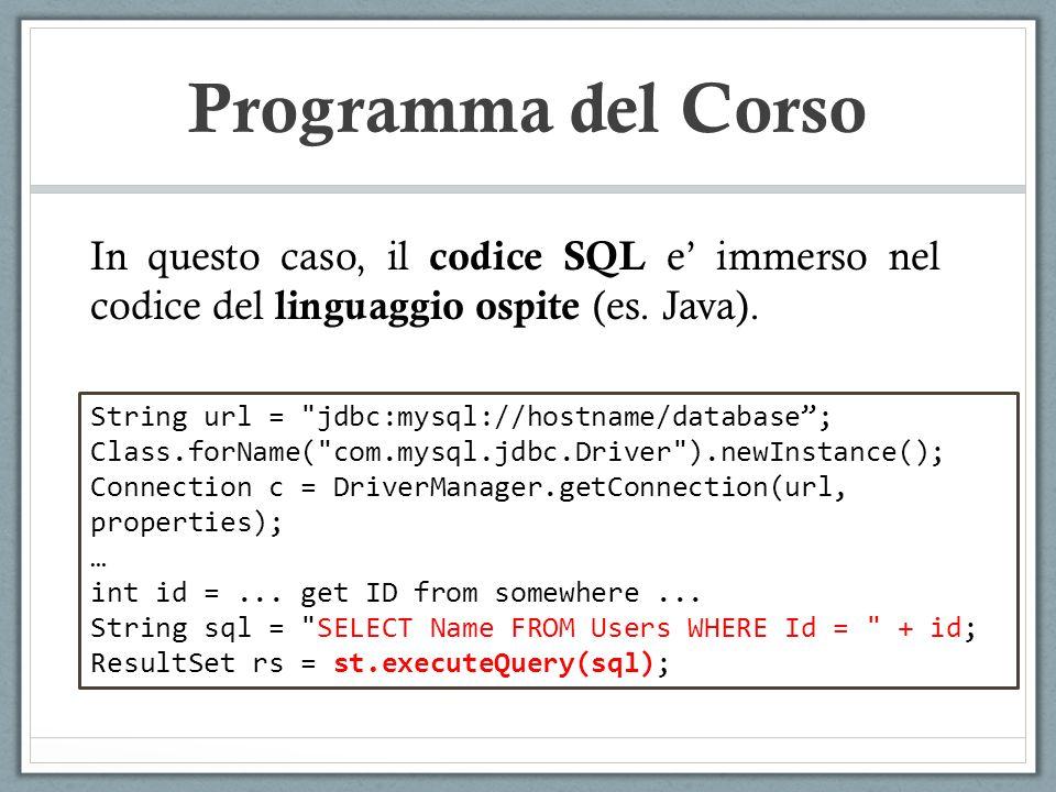 Programma del Corso In questo caso, il codice SQL e immerso nel codice del linguaggio ospite (es. Java). String url =