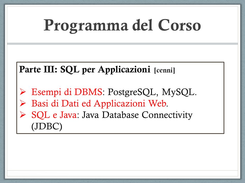 Programma del Corso Parte III: SQL per Applicazioni [cenni] Esempi di DBMS: PostgreSQL, MySQL. Basi di Dati ed Applicazioni Web. SQL e Java: Java Data