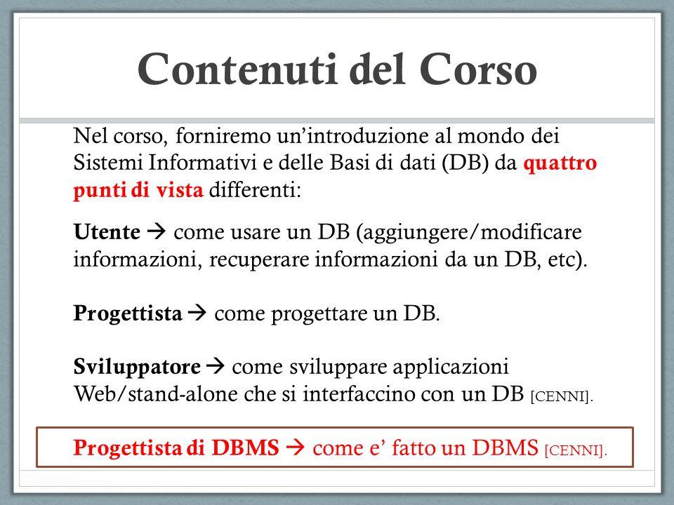 Contenuti del Corso Nel corso, forniremo unintroduzione al mondo dei Sistemi Informativi e delle Basi di dati (DB) da quattro punti di vista differenti: Utente come usare un DB (aggiungere/modificare informazioni, recuperare informazioni da un DB, etc).
