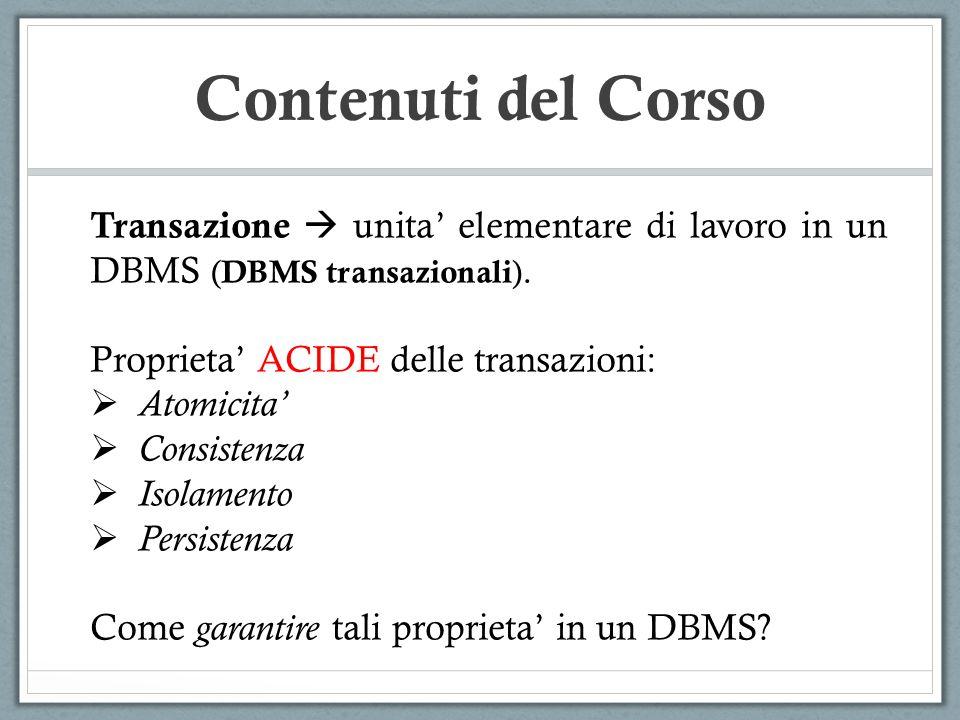 Contenuti del Corso Transazione unita elementare di lavoro in un DBMS ( DBMS transazionali ). Proprieta ACIDE delle transazioni: Atomicita Consistenza