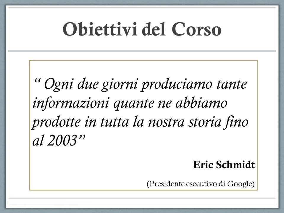 Obiettivi del Corso Ogni due giorni produciamo tante informazioni quante ne abbiamo prodotte in tutta la nostra storia fino al 2003 Eric Schmidt (Presidente esecutivo di Google)
