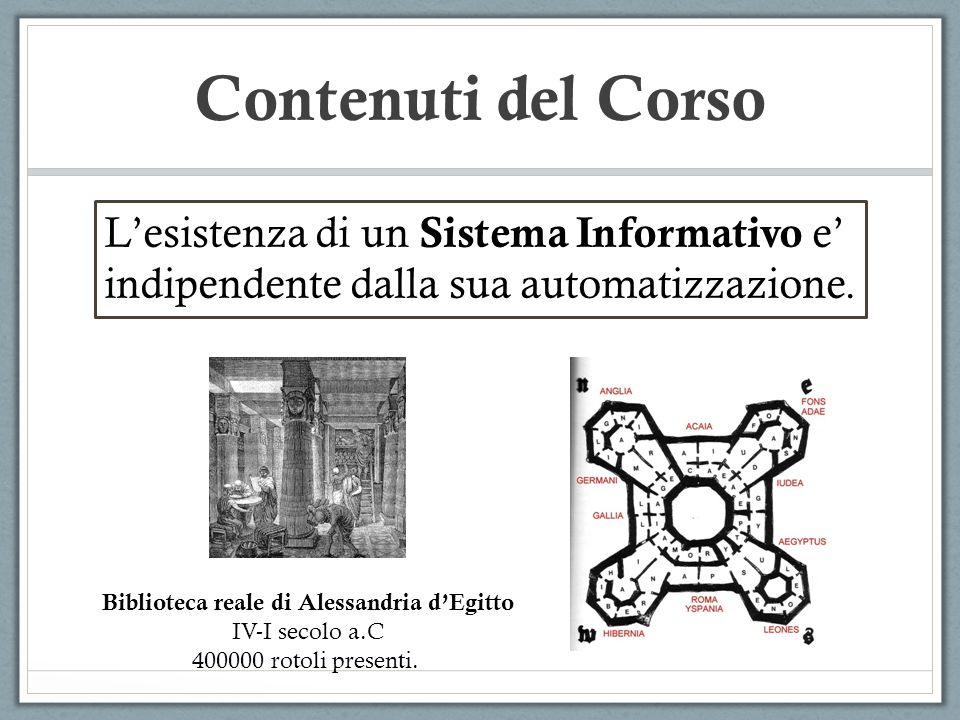 Contenuti del Corso Lesistenza di un Sistema Informativo e indipendente dalla sua automatizzazione. Biblioteca reale di Alessandria dEgitto IV-I secol