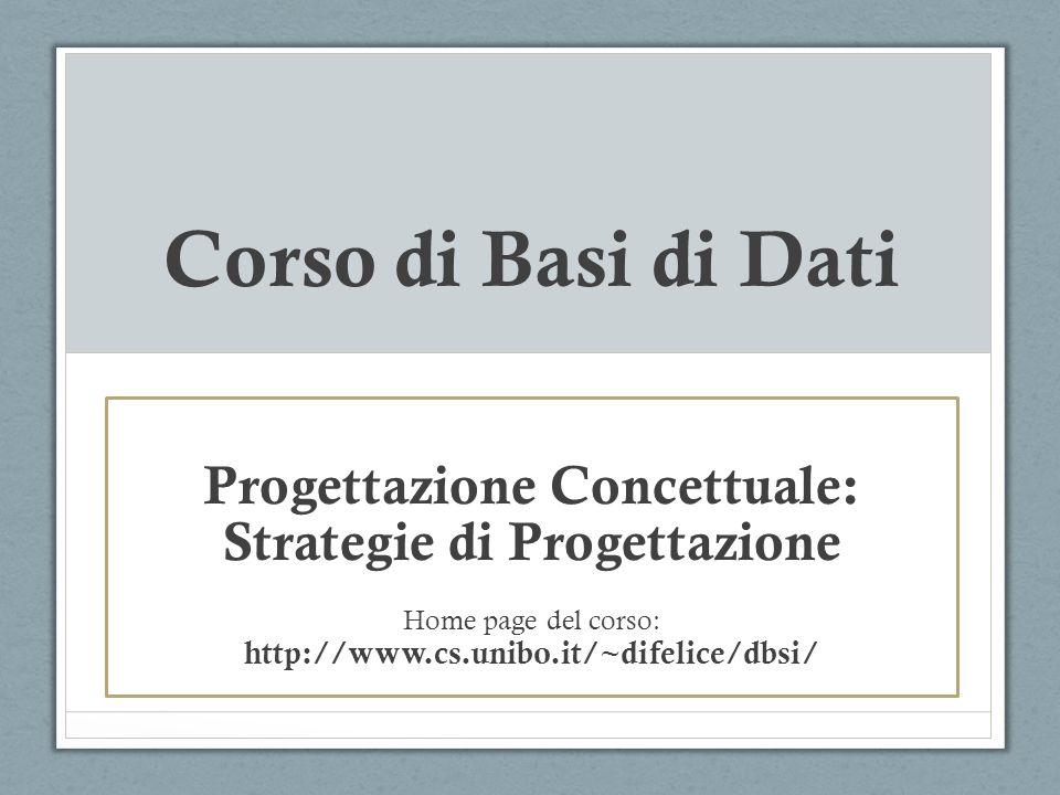 Corso di Basi di Dati Progettazione Concettuale: Strategie di Progettazione Home page del corso: http://www.cs.unibo.it/~difelice/dbsi/