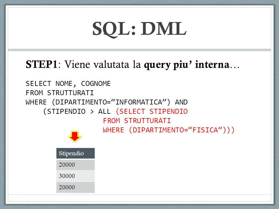 SQL: DML SELECT NOME, COGNOME FROM STRUTTURATI WHERE (DIPARTIMENTO=INFORMATICA) AND (STIPENDIO > ALL (SELECT STIPENDIO FROM STRUTTURATI WHERE (DIPARTIMENTO=FISICA))) STEP1 : Viene valutata la query piu interna … Stipendio 20000 30000 20000