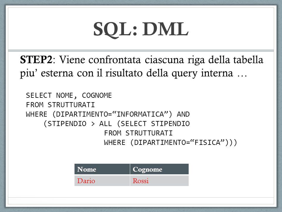 SQL: DML STEP2 : Viene confrontata ciascuna riga della tabella piu esterna con il risultato della query interna … NomeCognome DarioRossi SELECT NOME, COGNOME FROM STRUTTURATI WHERE (DIPARTIMENTO=INFORMATICA) AND (STIPENDIO > ALL (SELECT STIPENDIO FROM STRUTTURATI WHERE (DIPARTIMENTO=FISICA)))