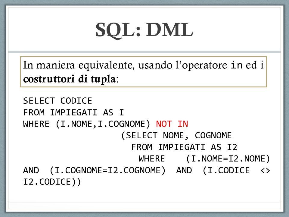 SQL: DML In maniera equivalente, usando loperatore in ed i costruttori di tupla : SELECT CODICE FROM IMPIEGATI AS I WHERE (I.NOME,I.COGNOME) NOT IN (SELECT NOME, COGNOME FROM IMPIEGATI AS I2 WHERE (I.NOME=I2.NOME) AND (I.COGNOME=I2.COGNOME) AND (I.CODICE <> I2.CODICE))