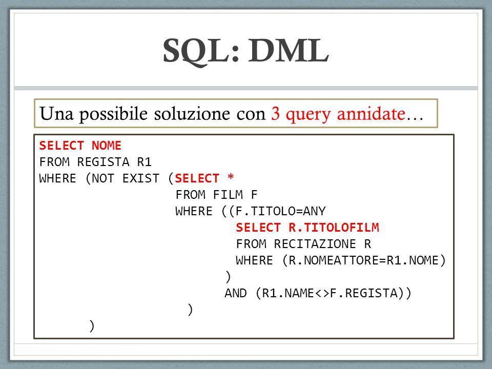 SQL: DML SELECT NOME FROM REGISTA R1 WHERE (NOT EXIST (SELECT * FROM FILM F WHERE ((F.TITOLO=ANY SELECT R.TITOLOFILM FROM RECITAZIONE R WHERE (R.NOMEATTORE=R1.NOME) ) AND (R1.NAME<>F.REGISTA)) ) Una possibile soluzione con 3 query annidate…