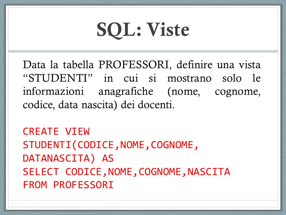 SQL: Viste Data la tabella PROFESSORI, definire una vista STUDENTI in cui si mostrano solo le informazioni anagrafiche (nome, cognome, codice, data nascita) dei docenti.