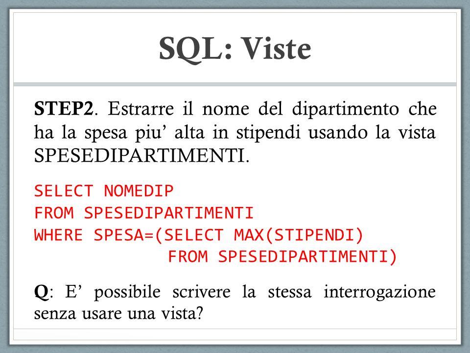 SQL: Viste SELECT NOMEDIP FROM SPESEDIPARTIMENTI WHERE SPESA=(SELECT MAX(STIPENDI) FROM SPESEDIPARTIMENTI) Q : E possibile scrivere la stessa interrogazione senza usare una vista.