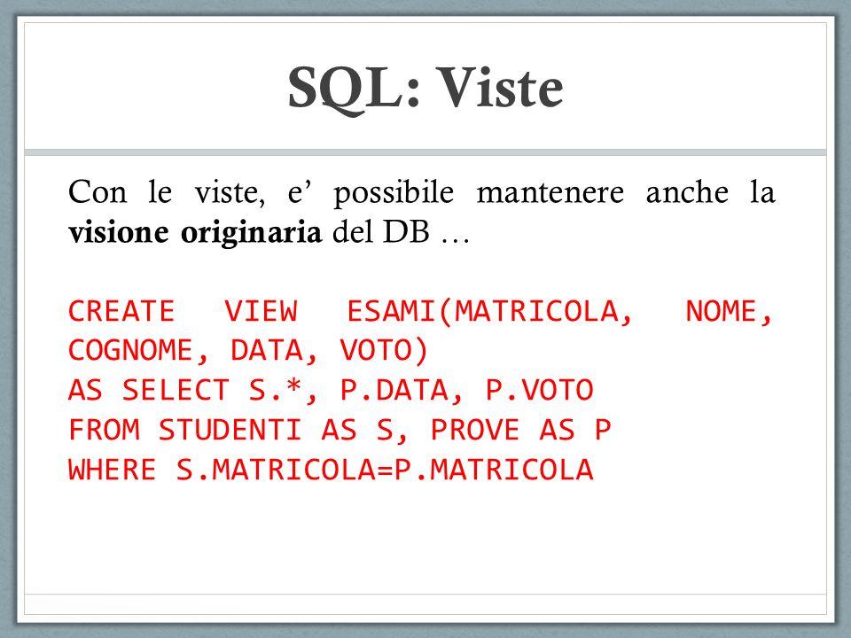 SQL: Viste Con le viste, e possibile mantenere anche la visione originaria del DB … CREATE VIEW ESAMI(MATRICOLA, NOME, COGNOME, DATA, VOTO) AS SELECT S.*, P.DATA, P.VOTO FROM STUDENTI AS S, PROVE AS P WHERE S.MATRICOLA=P.MATRICOLA