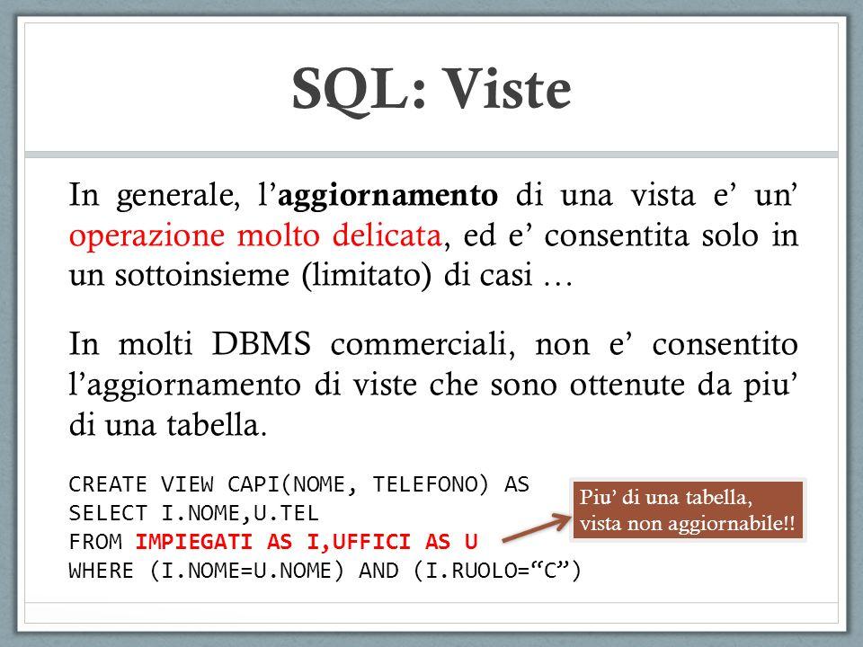 SQL: Viste In generale, l aggiornamento di una vista e un operazione molto delicata, ed e consentita solo in un sottoinsieme (limitato) di casi … In molti DBMS commerciali, non e consentito laggiornamento di viste che sono ottenute da piu di una tabella.