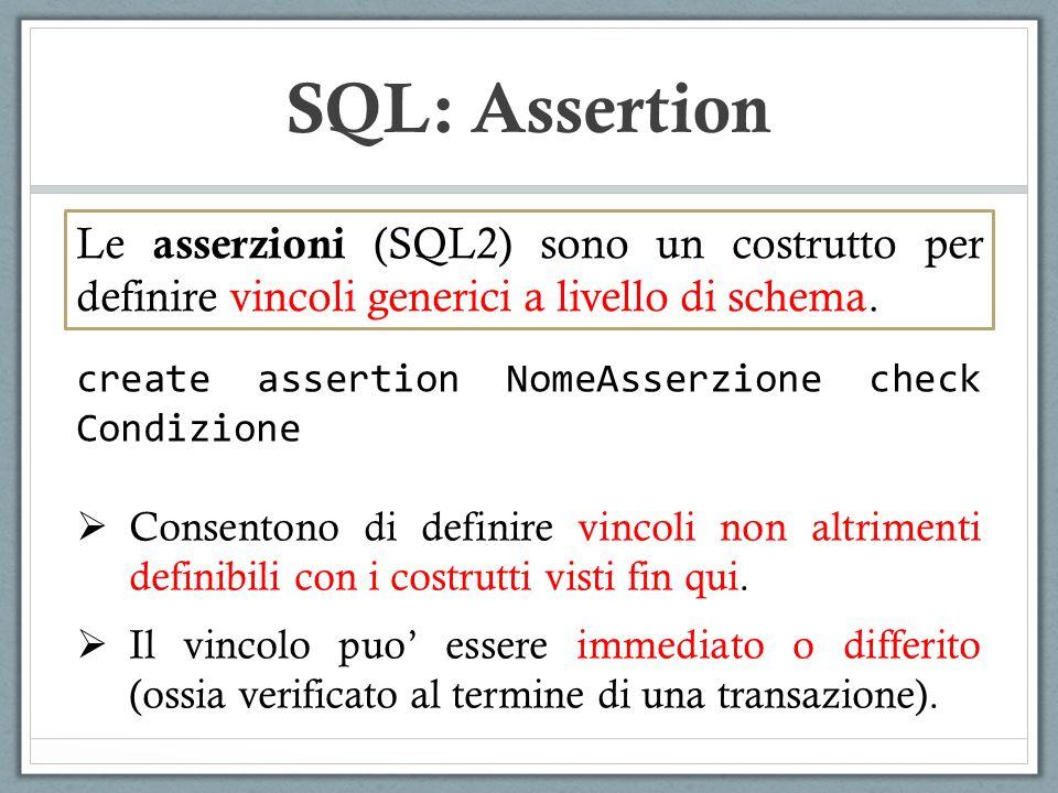 SQL: Assertion create assertion NomeAsserzione check Condizione Consentono di definire vincoli non altrimenti definibili con i costrutti visti fin qui.