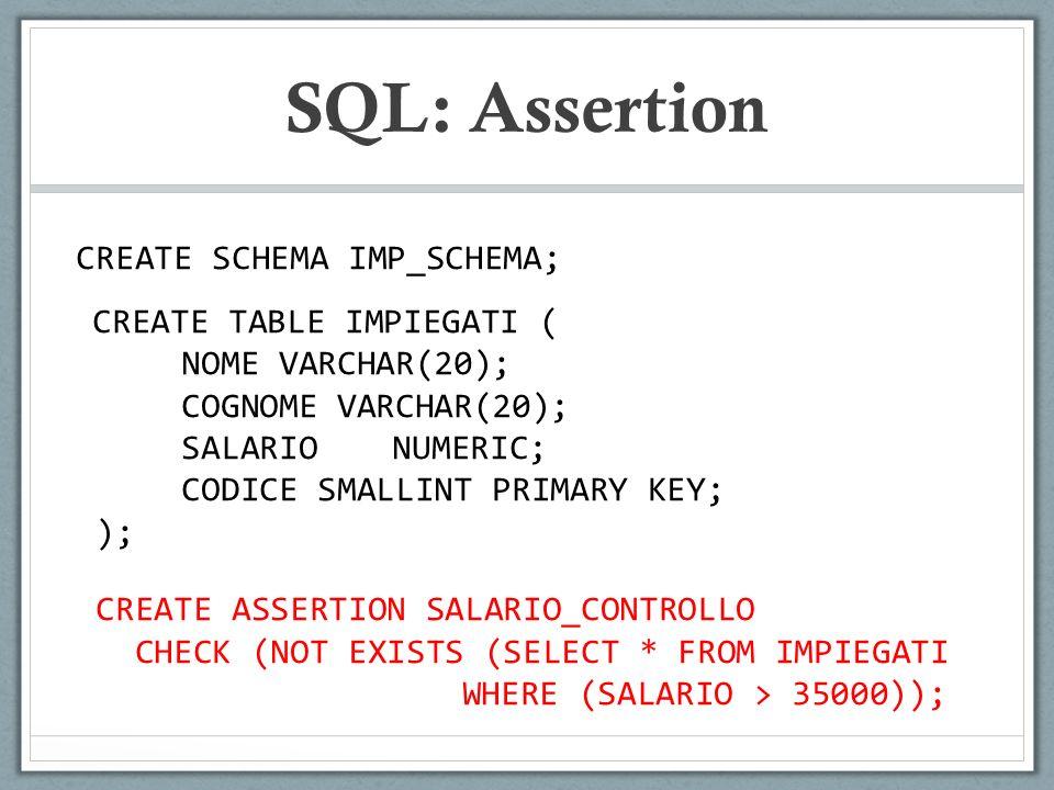 SQL: Assertion CREATE SCHEMA IMP_SCHEMA; CREATE TABLE IMPIEGATI ( NOME VARCHAR(20); COGNOME VARCHAR(20); SALARIONUMERIC; CODICE SMALLINT PRIMARY KEY; ); CREATE ASSERTION SALARIO_CONTROLLO CHECK (NOT EXISTS (SELECT * FROM IMPIEGATI WHERE (SALARIO > 35000));
