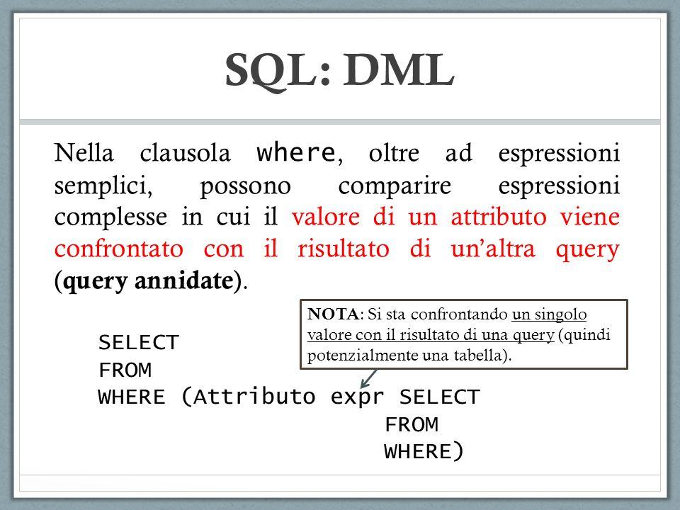 SQL: DML Nella clausola where, oltre ad espressioni semplici, possono comparire espressioni complesse in cui il valore di un attributo viene confrontato con il risultato di unaltra query ( query annidate ).