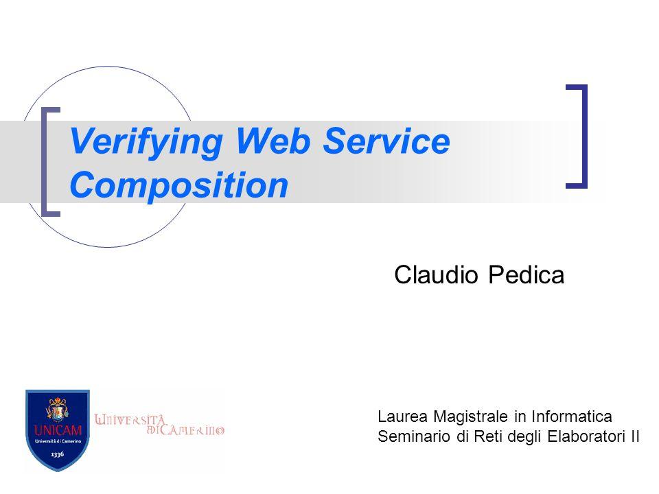 Verifying Web Service Composition Claudio Pedica Laurea Magistrale in Informatica Seminario di Reti degli Elaboratori II
