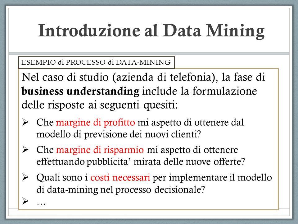 Introduzione al Data Mining Nel caso di studio (azienda di telefonia), la fase di business understanding include la formulazione delle risposte ai seguenti quesiti: Che margine di profitto mi aspetto di ottenere dal modello di previsione dei nuovi clienti.