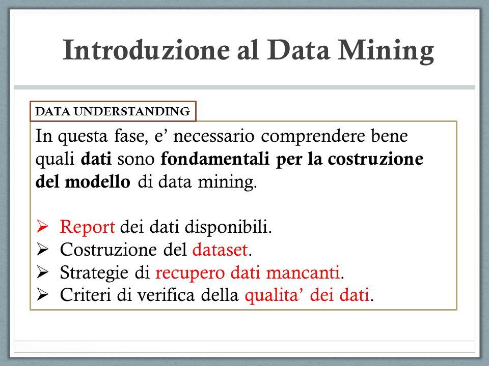 Introduzione al Data Mining In questa fase, e necessario comprendere bene quali dati sono fondamentali per la costruzione del modello di data mining.