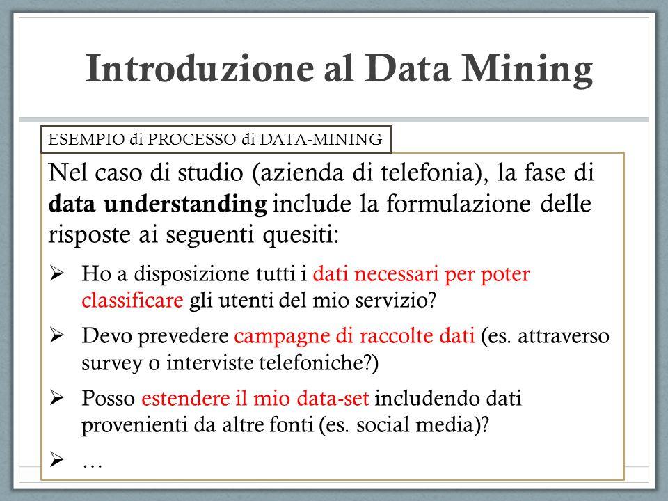Introduzione al Data Mining Nel caso di studio (azienda di telefonia), la fase di data understanding include la formulazione delle risposte ai seguent