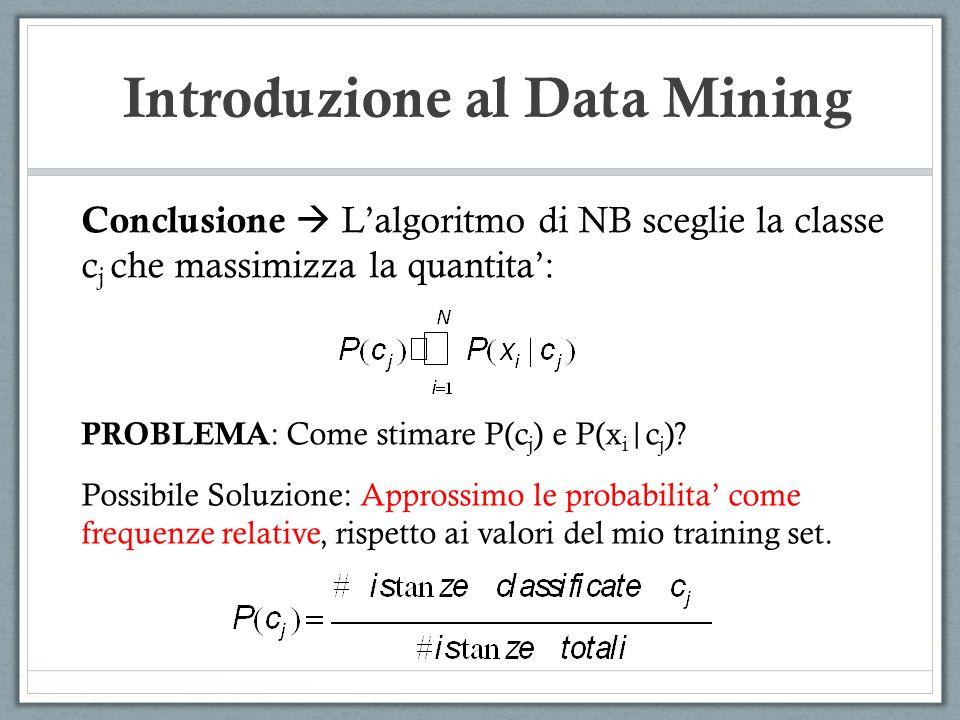 Introduzione al Data Mining Conclusione Lalgoritmo di NB sceglie la classe c j che massimizza la quantita: PROBLEMA : Come stimare P(c j ) e P(x i |c j ).