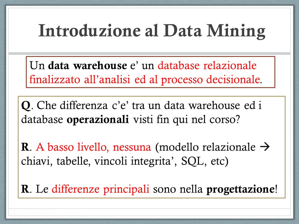 Introduzione al Data Mining Un data warehouse e un database relazionale finalizzato allanalisi ed al processo decisionale. Q. Che differenza ce tra un