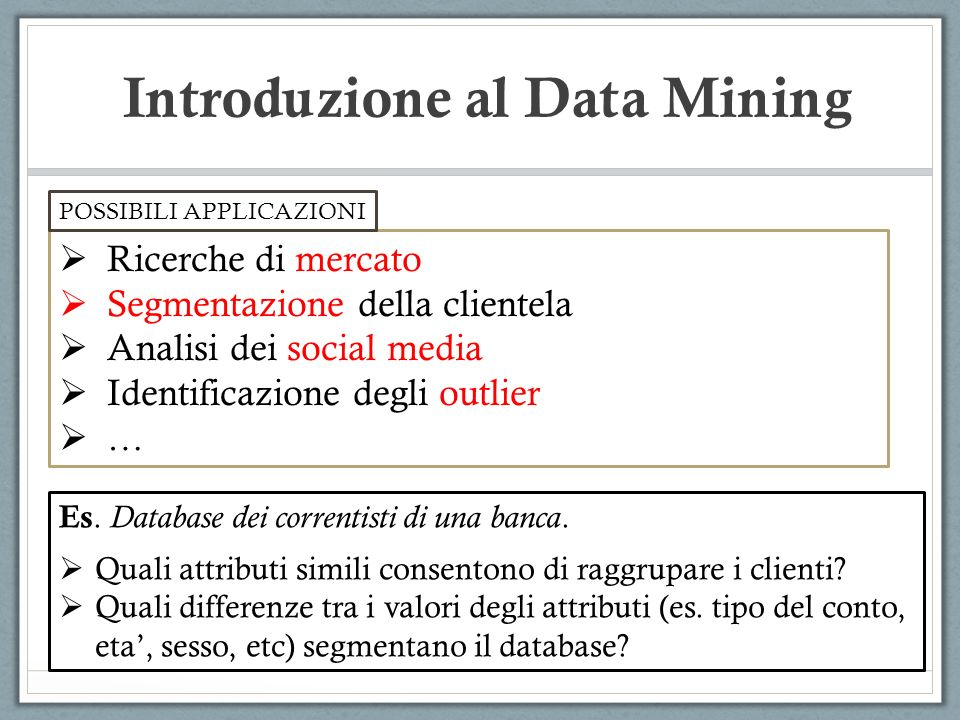 Introduzione al Data Mining Ricerche di mercato Segmentazione della clientela Analisi dei social media Identificazione degli outlier … POSSIBILI APPLI