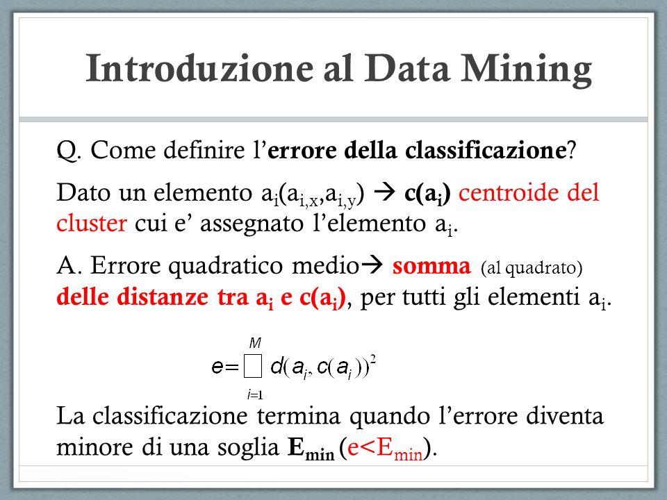 Introduzione al Data Mining Q. Come definire l errore della classificazione ? Dato un elemento a i (a i,x,a i,y ) c(a i ) centroide del cluster cui e