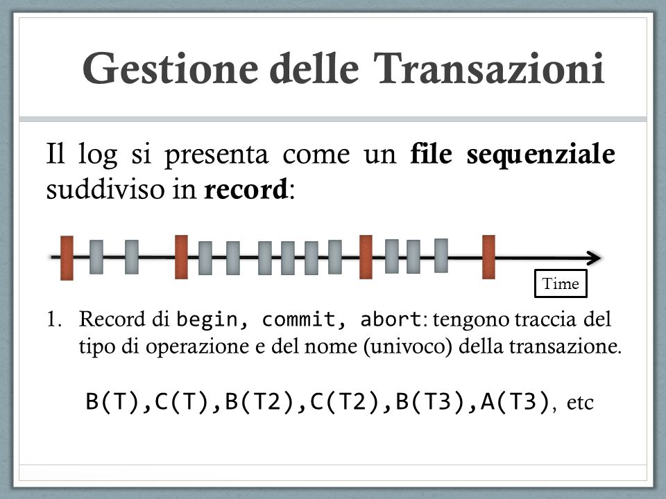Il log si presenta come un file sequenziale suddiviso in record : Time 1.Record di begin, commit, abort : tengono traccia del tipo di operazione e del
