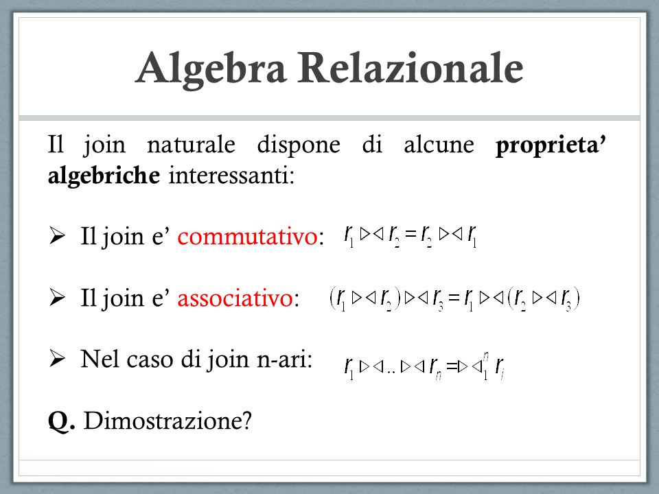 Algebra Relazionale Il join naturale dispone di alcune proprieta algebriche interessanti: Il join e commutativo: Il join e associativo: Nel caso di jo