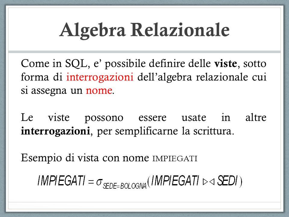 Algebra Relazionale Come in SQL, e possibile definire delle viste, sotto forma di interrogazioni dellalgebra relazionale cui si assegna un nome. Le vi