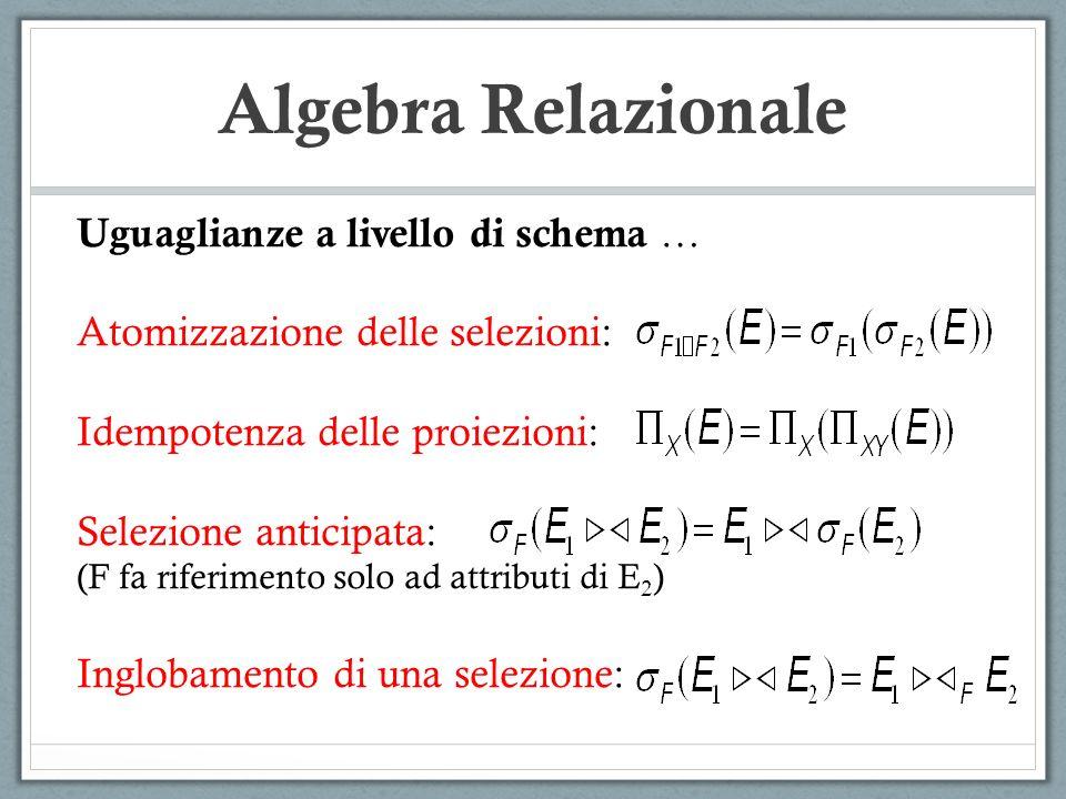 Algebra Relazionale Uguaglianze a livello di schema … Atomizzazione delle selezioni: Idempotenza delle proiezioni: Selezione anticipata: (F fa riferim
