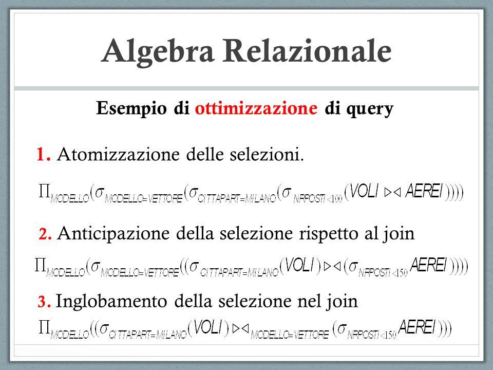 Algebra Relazionale Esempio di ottimizzazione di query 1. Atomizzazione delle selezioni. 2. Anticipazione della selezione rispetto al join 3. Inglobam