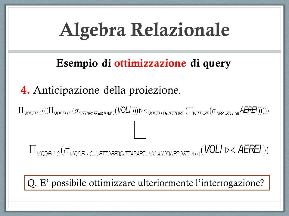 Algebra Relazionale Esempio di ottimizzazione di query 4. Anticipazione della proiezione. Q. E possibile ottimizzare ulteriormente linterrogazione?