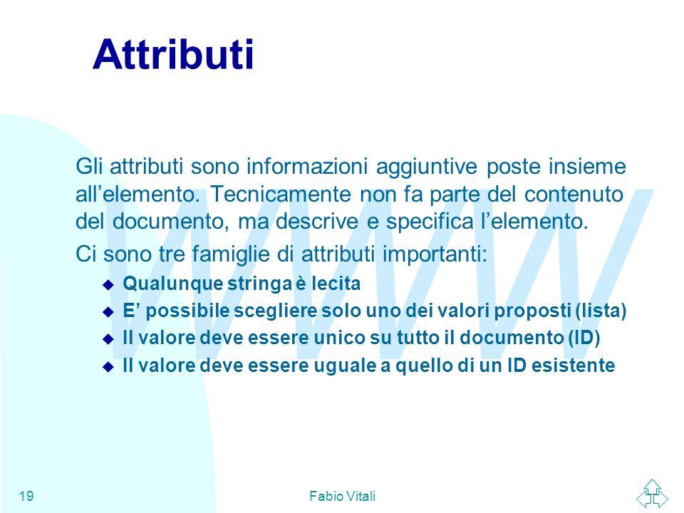 WWW Fabio Vitali19 Attributi Gli attributi sono informazioni aggiuntive poste insieme allelemento. Tecnicamente non fa parte del contenuto del documen