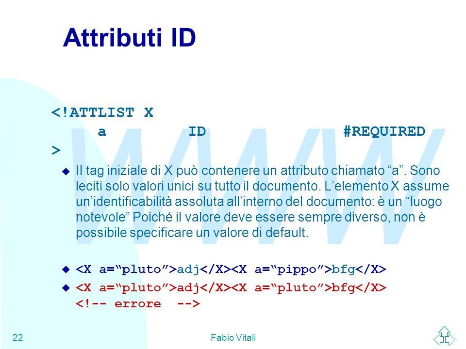 WWW Fabio Vitali22 Attributi ID u Il tag iniziale di X può contenere un attributo chiamato a. Sono leciti solo valori unici su tutto il documento. Lel