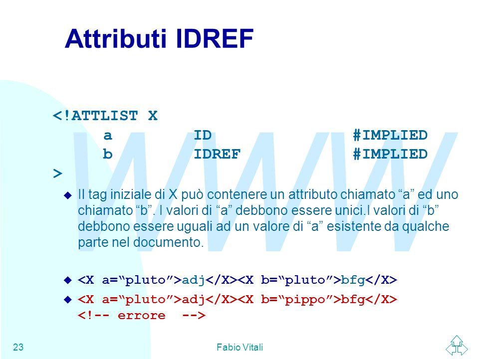 WWW Fabio Vitali23 Attributi IDREF u Il tag iniziale di X può contenere un attributo chiamato a ed uno chiamato b. I valori di a debbono essere unici.