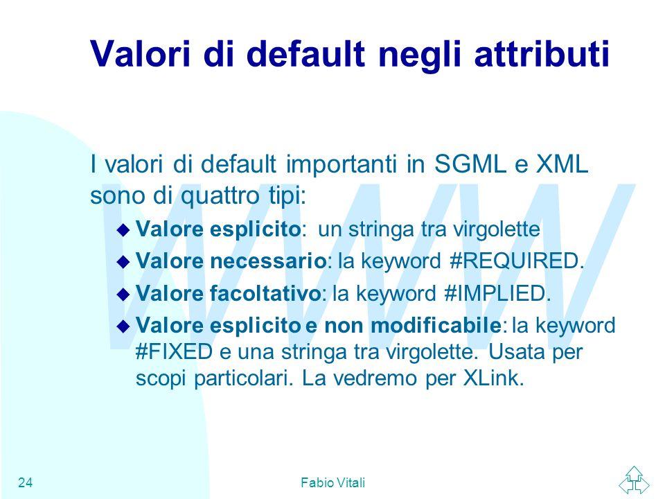 WWW Fabio Vitali24 Valori di default negli attributi I valori di default importanti in SGML e XML sono di quattro tipi: u Valore esplicito: un stringa