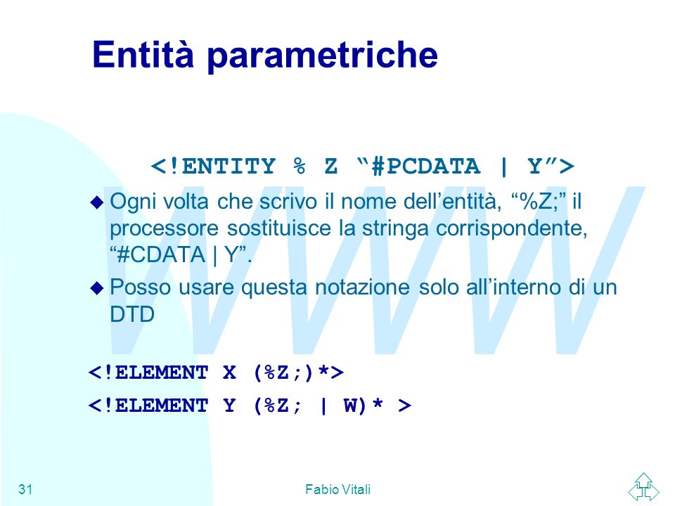 WWW Fabio Vitali31 Entità parametriche u Ogni volta che scrivo il nome dellentità, %Z; il processore sostituisce la stringa corrispondente, #CDATA | Y