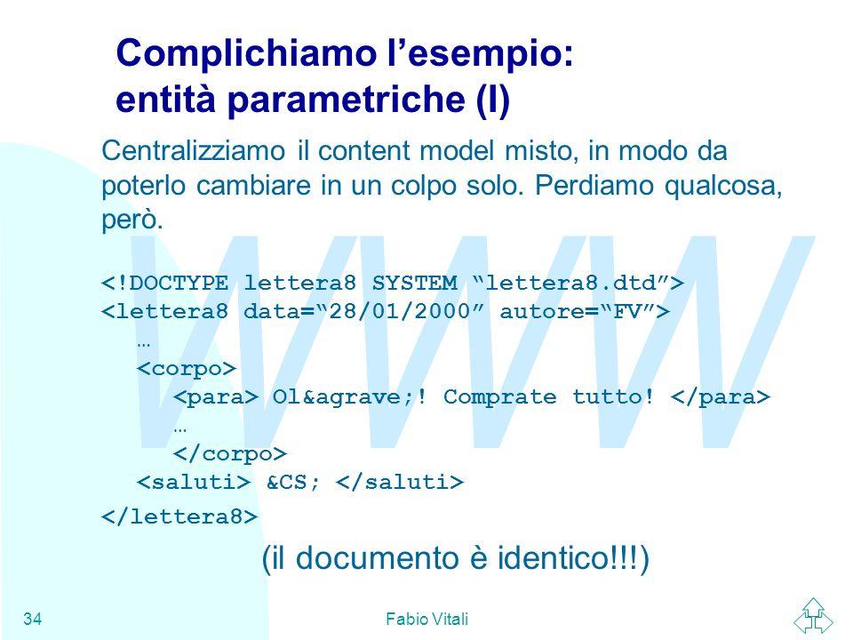 WWW Fabio Vitali34 Complichiamo lesempio: entità parametriche (I) Centralizziamo il content model misto, in modo da poterlo cambiare in un colpo solo.